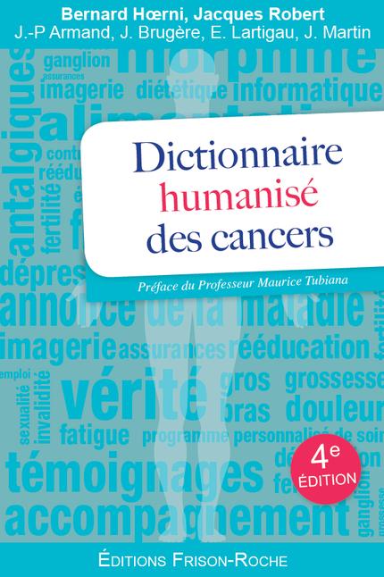 Dictionnaire humanisé des cancers - Bernard Hoerni, Jacques Robert, Jean-Pierre Armand, Jacques Brugère, Eric Lartigau, Jean Martin - Editions Frison-Roche