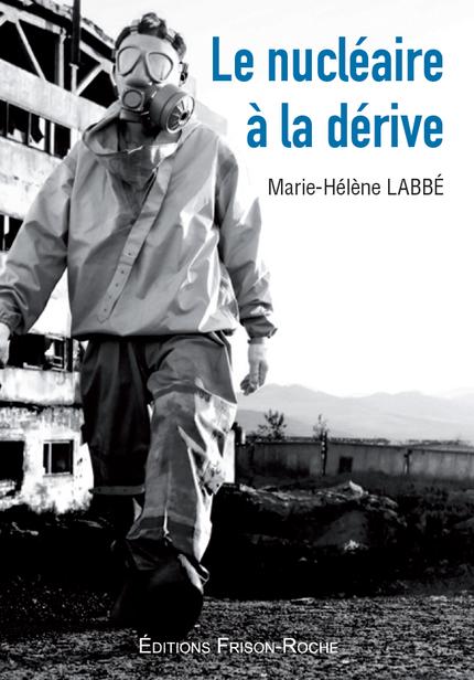 Le nucléaire à la dérive - Marie-Hélène Labbé - Editions Frison-Roche