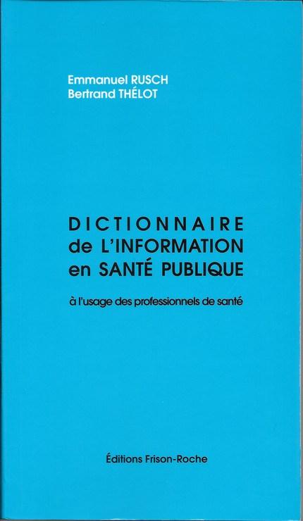 Dictionnaire de l'information en santé publique à l'usage des professionnels de la santé (2e édition) - E Rusch, B Thélot - Editions Frison-Roche