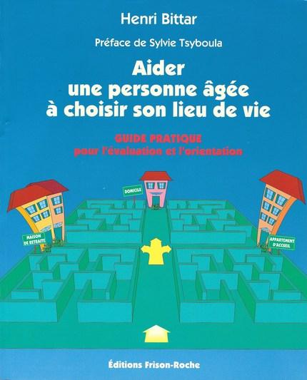 Aider une personne âgée à choisir son lieu de vie - Henri Bittar - Editions Frison-Roche