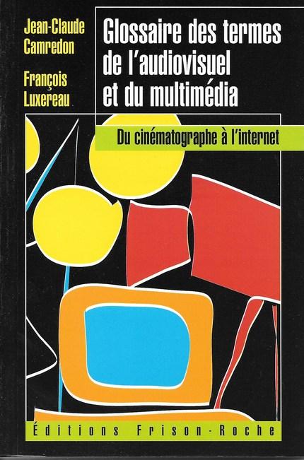 Glossaire des termes de l'audiovisuel et du multimédia - J.C Camredon, F Luxereau - Editions Frison-Roche