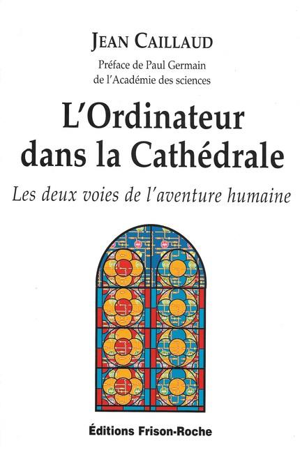 L'ordinateur dans la cathédrale - J Caillaud, P Germain - Editions Frison-Roche