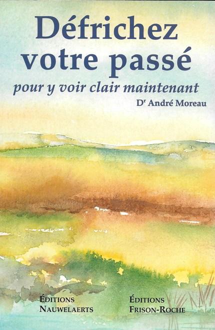 Défrichez votre passé pour y voir clair maintenant - A Moreau - Editions Nauwelaerts