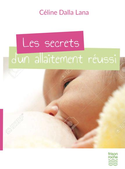 Les secrets d'un allaitement réussi - Céline Dalla Lana - Editions Frison-Roche
