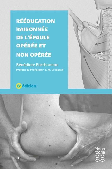 Rééducation raisonnée de l'épaule opérée et non opérée, 6e - Bénédicte Forthomme - Editions Frison-Roche