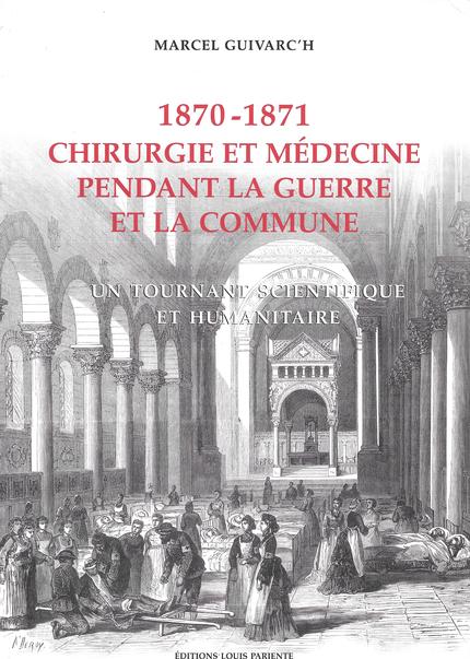 Chirurgie et médecine pendant la guerre et la commune. 1870-1871 - Marcel Guivarc'h - Editions Frison-Roche